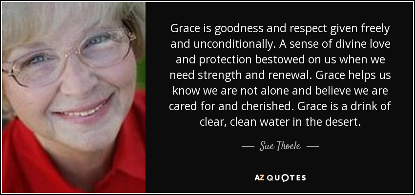 Grace is goodness and respect given freely and unconditionally. A sense of divine love and protection bestowed on us when we need strength and renewal. Grace helps us know we are not alone and believe we are cared for and cherished. Grace is a drink of clear, clean water in the desert. - Sue Thoele