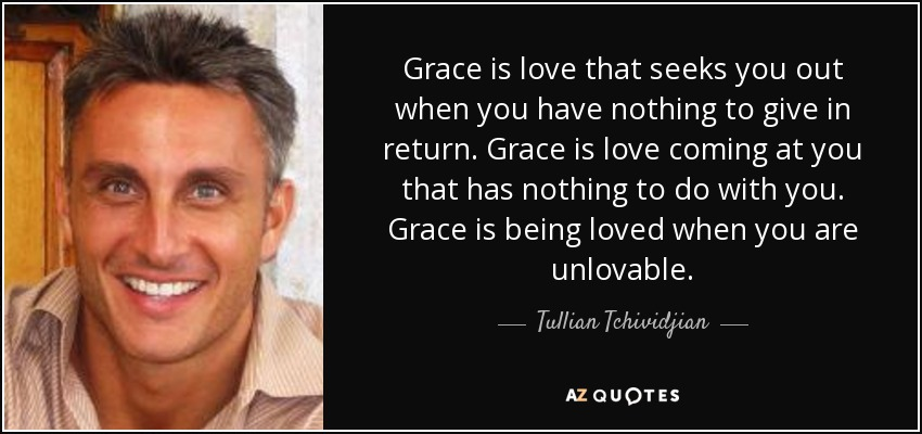 Grace is love that seeks you out when you have nothing to give in return. Grace is love coming at you that has nothing to do with you. Grace is being loved when you are unlovable. - Tullian Tchividjian