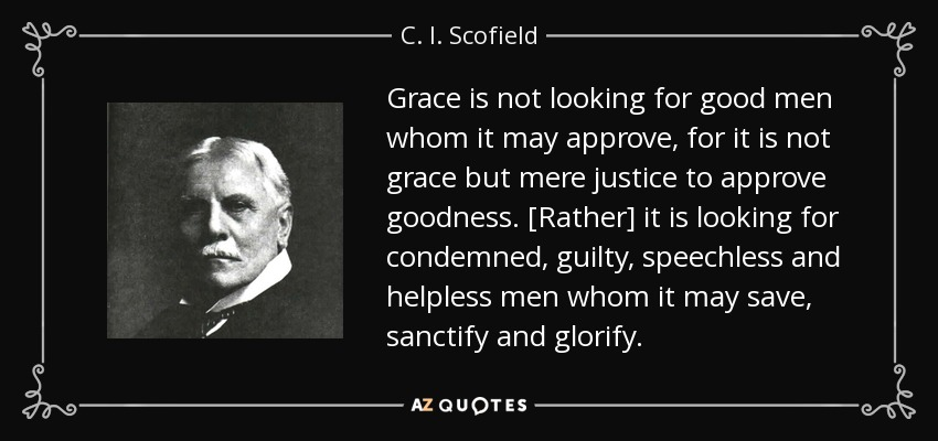 Grace is not looking for good men whom it may approve, for it is not grace but mere justice to approve goodness. [Rather] it is looking for condemned, guilty, speechless and helpless men whom it may save, sanctify and glorify. - C. I. Scofield