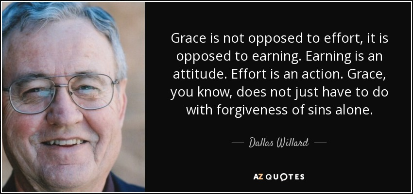 Grace is not opposed to effort, it is opposed to earning. Earning is an attitude. Effort is an action. Grace, you know, does not just have to do with forgiveness of sins alone. - Dallas Willard