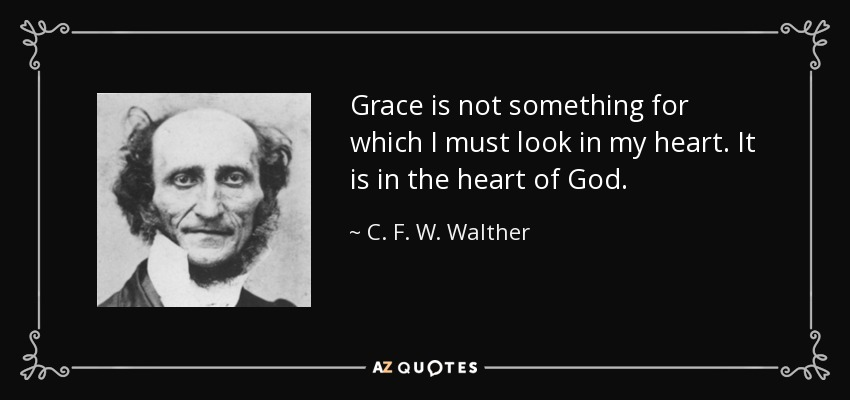 Grace is not something for which I must look in my heart. It is in the heart of God. - C. F. W. Walther