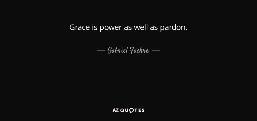 Grace is power as well as pardon. - Gabriel Fackre