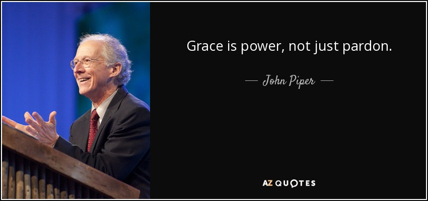 Grace is power, not just pardon. - John Piper