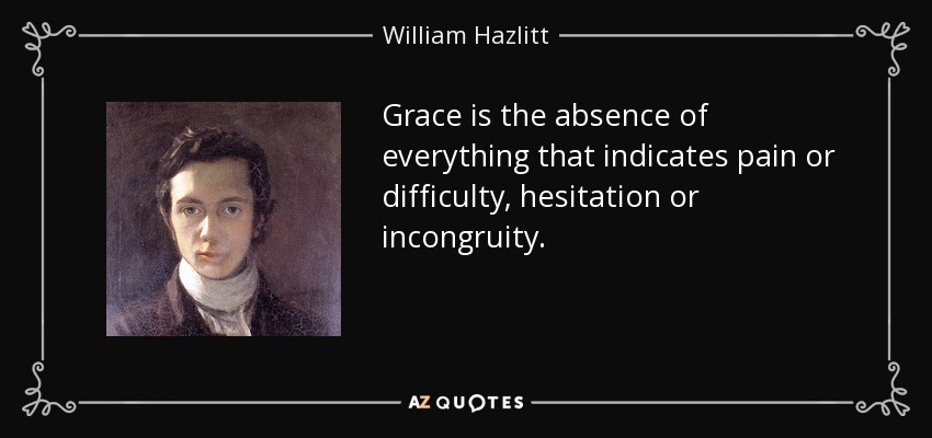 Grace is the absence of everything that indicates pain or difficulty, hesitation or incongruity. - William Hazlitt