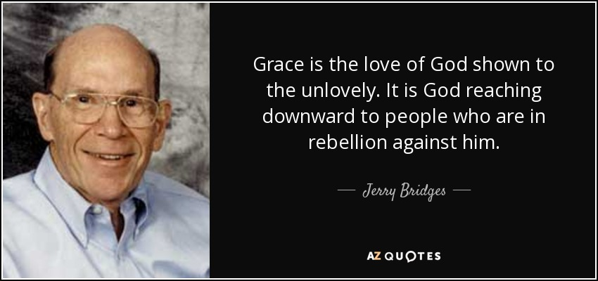 Grace is the love of God shown to the unlovely. It is God reaching downward to people who are in rebellion against him. - Jerry Bridges
