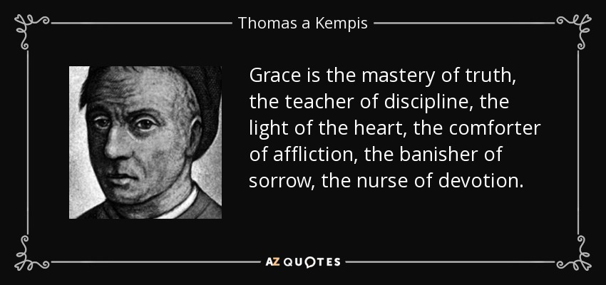 Grace is the mastery of truth, the teacher of discipline, the light of the heart, the comforter of affliction, the banisher of sorrow, the nurse of devotion. - Thomas a Kempis
