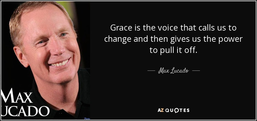 Grace is the voice that calls us to change and then gives us the power to pull it off. - Max Lucado