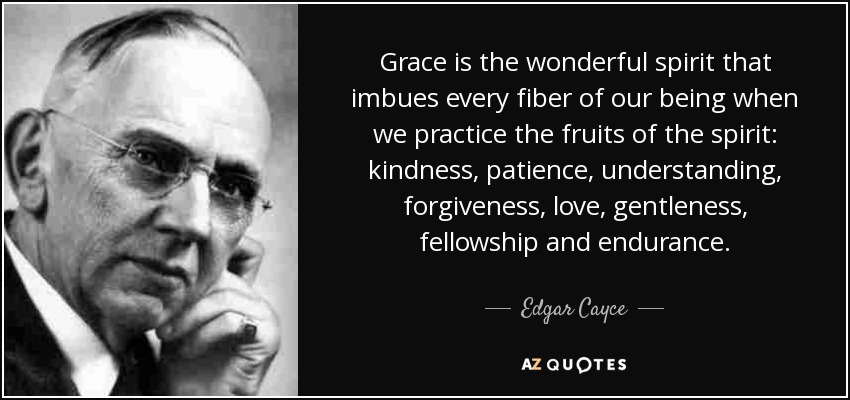 Grace is the wonderful spirit that imbues every fiber of our being when we practice the fruits of the spirit: kindness, patience, understanding, forgiveness, love, gentleness, fellowship and endurance. - Edgar Cayce