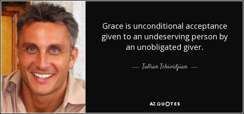 Grace is unconditional acceptance given to an undeserving person by an unobligated giver. - Tullian Tchividjian