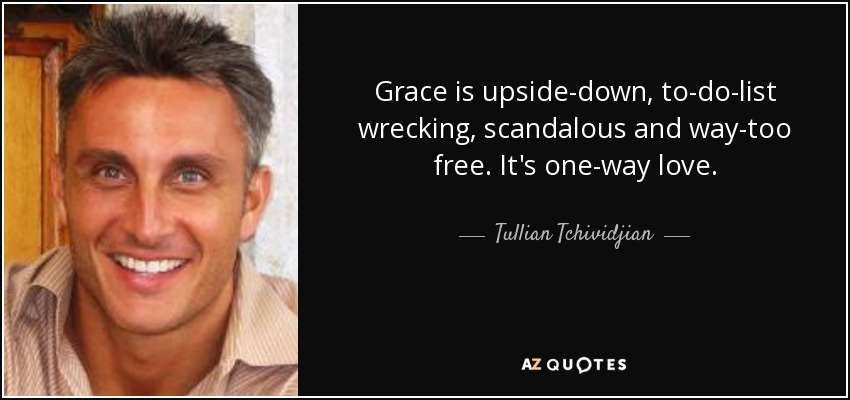 Grace is upside-down, to-do-list wrecking, scandalous and way-too free. It's one-way love. - Tullian Tchividjian