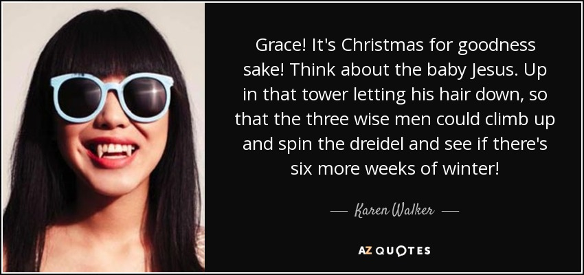 Grace! It's Christmas for goodness sake! Think about the baby Jesus. Up in that tower letting his hair down, so that the three wise men could climb up and spin the dreidel and see if there's six more weeks of winter! - Karen Walker
