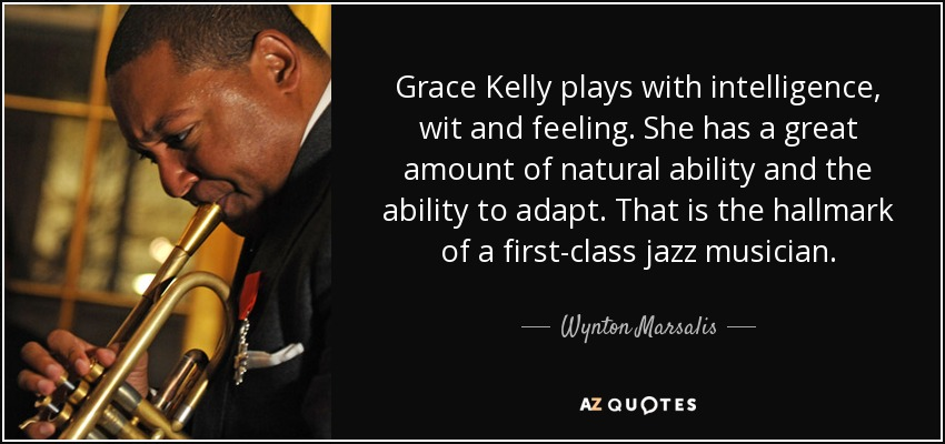 Grace Kelly plays with intelligence, wit and feeling. She has a great amount of natural ability and the ability to adapt. That is the hallmark of a first-class jazz musician. - Wynton Marsalis