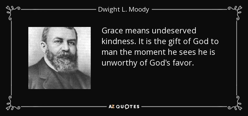 Grace means undeserved kindness. It is the gift of God to man the moment he sees he is unworthy of God's favor. - Dwight L. Moody