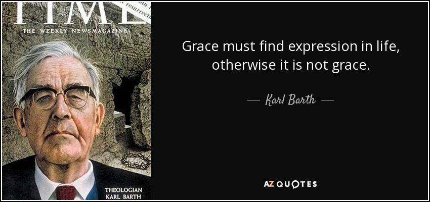 Grace must find expression in life, otherwise it is not grace. - Karl Barth
