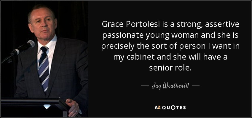 Grace Portolesi is a strong, assertive passionate young woman and she is precisely the sort of person I want in my cabinet and she will have a senior role. - Jay Weatherill