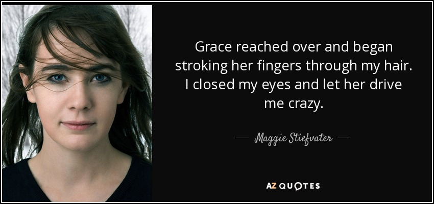 Grace reached over and began stroking her fingers through my hair. I closed my eyes and let her drive me crazy. - Maggie Stiefvater