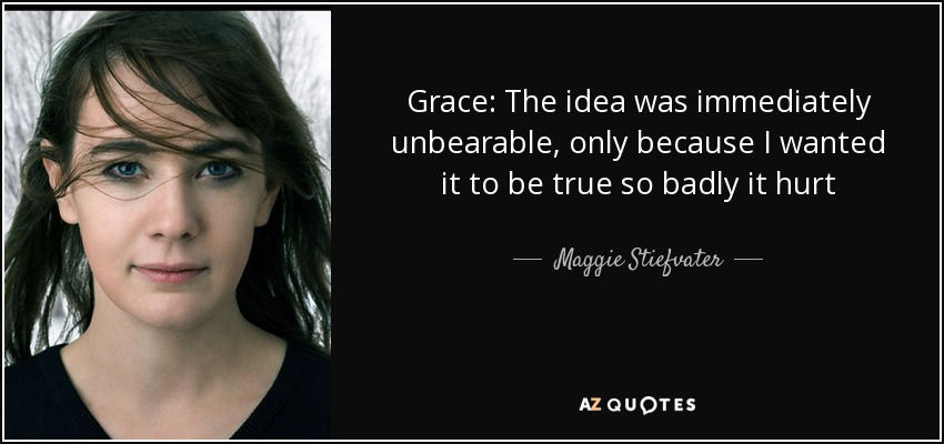 Grace: The idea was immediately unbearable, only because I wanted it to be true so badly it hurt - Maggie Stiefvater