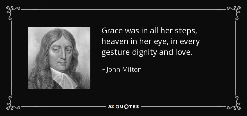 Grace was in all her steps, heaven in her eye, in every gesture dignity and love. - John Milton