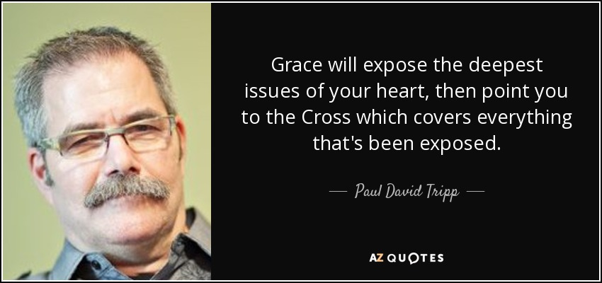 Grace will expose the deepest issues of your heart, then point you to the Cross which covers everything that's been exposed. - Paul David Tripp