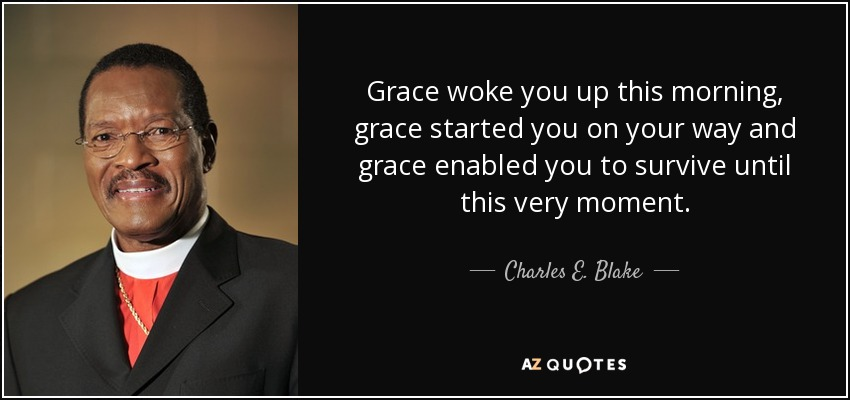 Grace woke you up this morning, grace started you on your way and grace enabled you to survive until this very moment. - Charles E. Blake