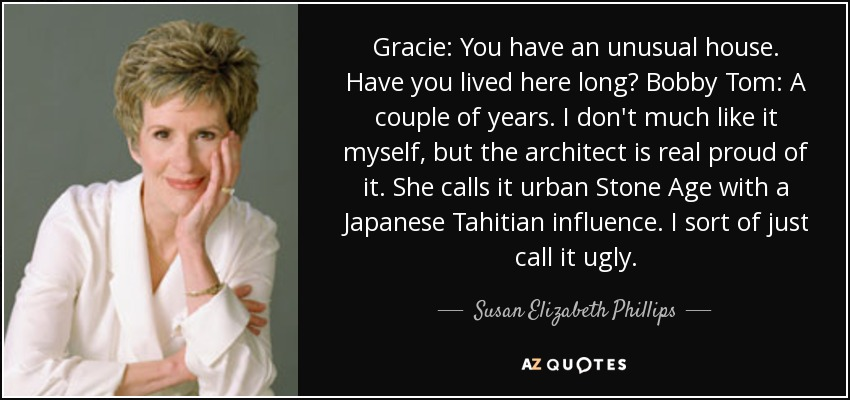Gracie: You have an unusual house. Have you lived here long? Bobby Tom: A couple of years. I don't much like it myself, but the architect is real proud of it. She calls it urban Stone Age with a Japanese Tahitian influence. I sort of just call it ugly. - Susan Elizabeth Phillips