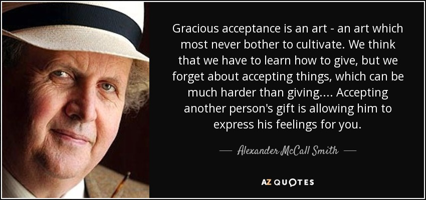 Gracious acceptance is an art - an art which most never bother to cultivate. We think that we have to learn how to give, but we forget about accepting things, which can be much harder than giving.... Accepting another person's gift is allowing him to express his feelings for you. - Alexander McCall Smith