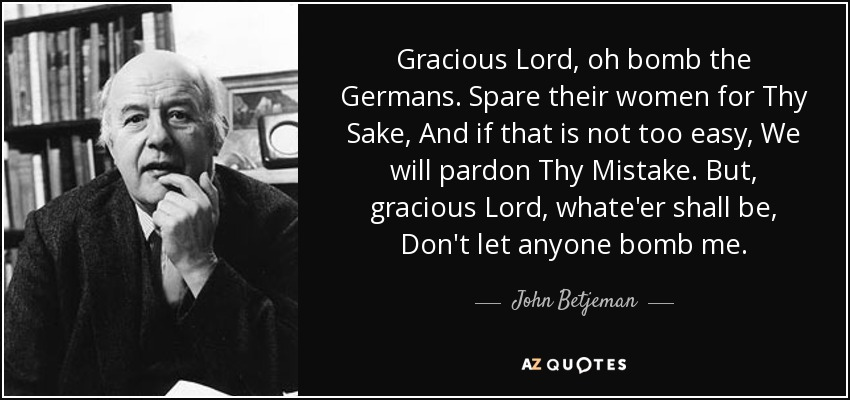 Gracious Lord, oh bomb the Germans. Spare their women for Thy Sake, And if that is not too easy, We will pardon Thy Mistake. But, gracious Lord, whate'er shall be, Don't let anyone bomb me. - John Betjeman