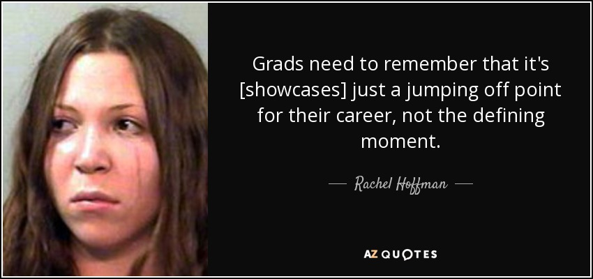 Grads need to remember that it's [showcases] just a jumping off point for their career, not the defining moment. - Rachel Hoffman