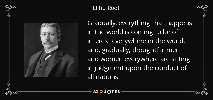 Gradually, everything that happens in the world is coming to be of interest everywhere in the world, and, gradually, thoughtful men and women everywhere are sitting in judgment upon the conduct of all nations. - Elihu Root