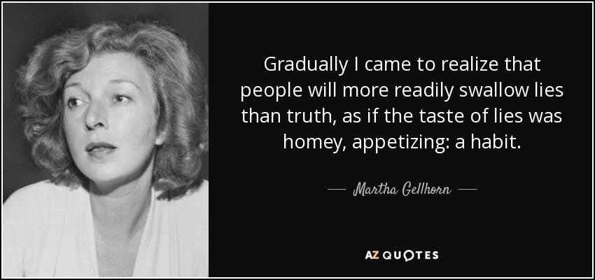 Gradually I came to realize that people will more readily swallow lies than truth, as if the taste of lies was homey, appetizing: a habit. - Martha Gellhorn