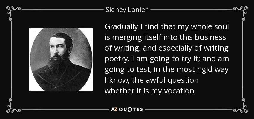 Gradually I find that my whole soul is merging itself into this business of writing, and especially of writing poetry. I am going to try it; and am going to test, in the most rigid way I know, the awful question whether it is my vocation. - Sidney Lanier