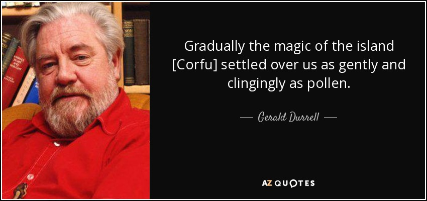 Gradually the magic of the island [Corfu] settled over us as gently and clingingly as pollen. - Gerald Durrell