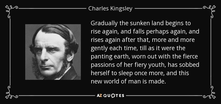 Gradually the sunken land begins to rise again, and falls perhaps again, and rises again after that, more and more gently each time, till as it were the panting earth, worn out with the fierce passions of her fiery youth, has sobbed herself to sleep once more, and this new world of man is made. - Charles Kingsley