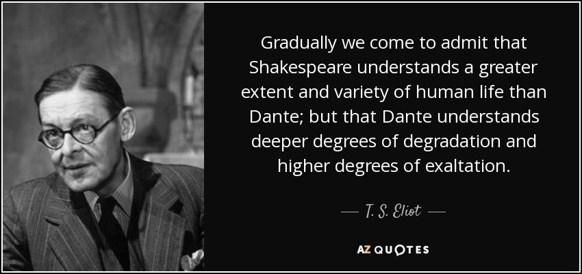 Gradually we come to admit that Shakespeare understands a greater extent and variety of human life than Dante; but that Dante understands deeper degrees of degradation and higher degrees of exaltation. - T. S. Eliot