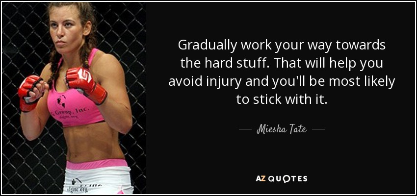 Gradually work your way towards the hard stuff. That will help you avoid injury and you'll be most likely to stick with it. - Miesha Tate