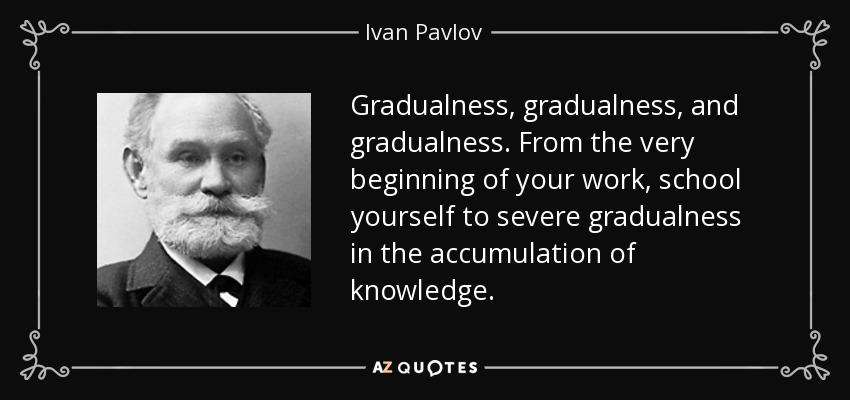 Gradualness, gradualness, and gradualness. From the very beginning of your work, school yourself to severe gradualness in the accumulation of knowledge. - Ivan Pavlov