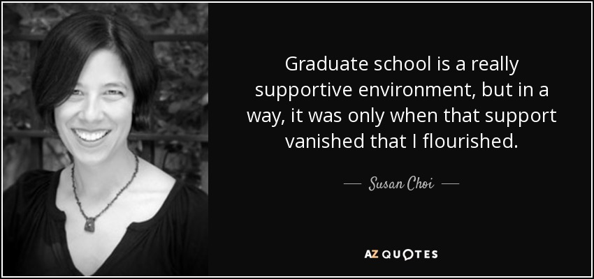 Graduate school is a really supportive environment, but in a way, it was only when that support vanished that I flourished. - Susan Choi