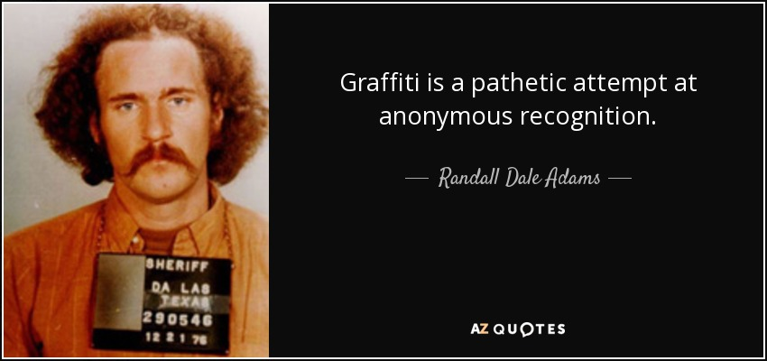 Graffiti is a pathetic attempt at anonymous recognition. - Randall Dale Adams