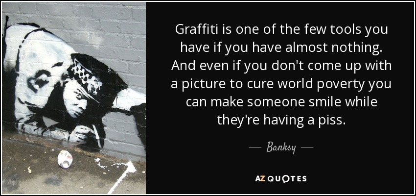 Graffiti is one of the few tools you have if you have almost nothing. And even if you don't come up with a picture to cure world poverty you can make someone smile while they're having a piss. - Banksy