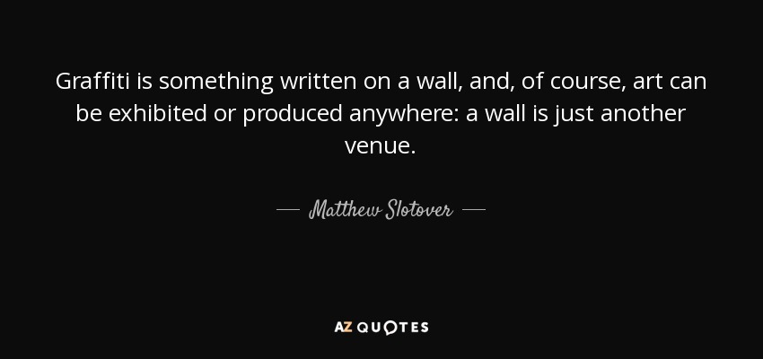 Graffiti is something written on a wall, and, of course, art can be exhibited or produced anywhere: a wall is just another venue. - Matthew Slotover