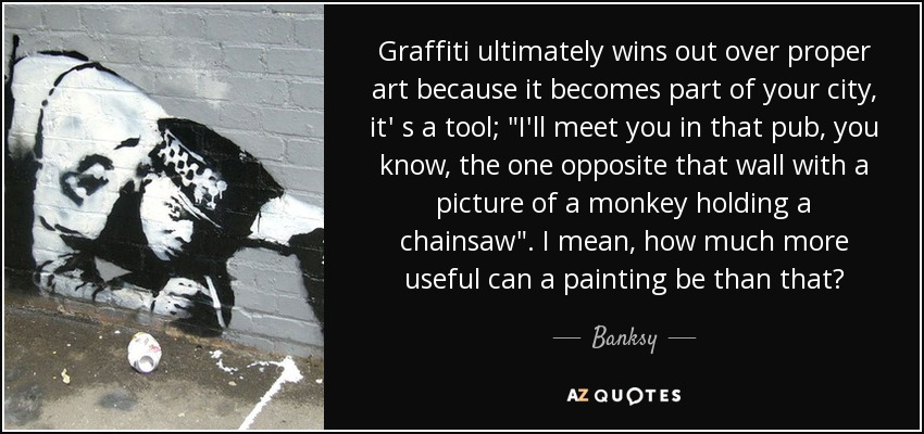 Graffiti ultimately wins out over proper art because it becomes part of your city, it' s a tool;