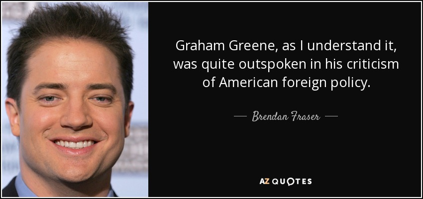 Graham Greene, as I understand it, was quite outspoken in his criticism of American foreign policy. - Brendan Fraser
