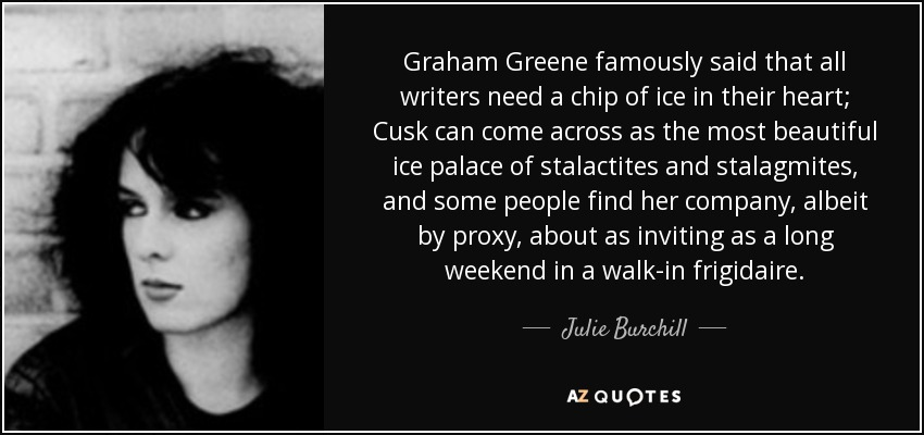Graham Greene famously said that all writers need a chip of ice in their heart; Cusk can come across as the most beautiful ice palace of stalactites and stalagmites, and some people find her company, albeit by proxy, about as inviting as a long weekend in a walk-in frigidaire. - Julie Burchill