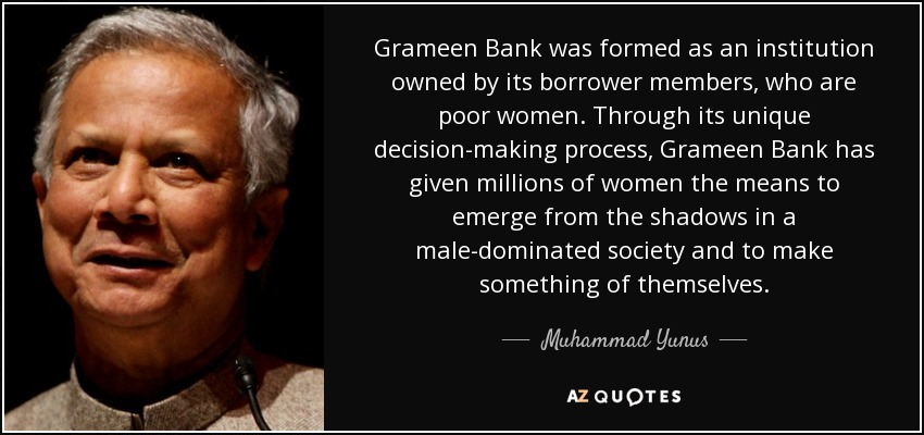Grameen Bank was formed as an institution owned by its borrower members, who are poor women. Through its unique decision-making process, Grameen Bank has given millions of women the means to emerge from the shadows in a male-dominated society and to make something of themselves. - Muhammad Yunus