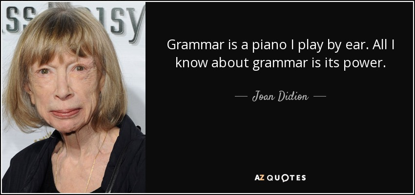 Grammar is a piano I play by ear. All I know about grammar is its power. - Joan Didion
