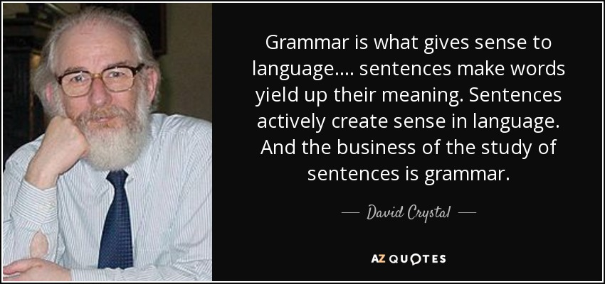Grammar is what gives sense to language .... sentences make words yield up their meaning. Sentences actively create sense in language. And the business of the study of sentences is grammar. - David Crystal