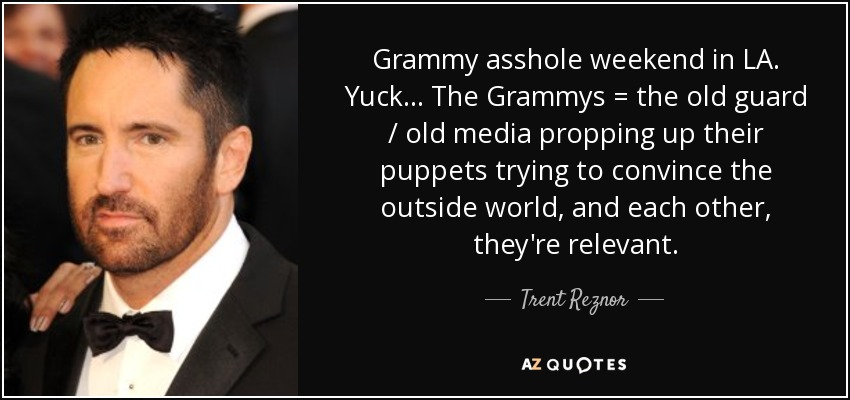 Grammy asshole weekend in LA. Yuck ... The Grammys = the old guard / old media propping up their puppets trying to convince the outside world, and each other, they're relevant. - Trent Reznor