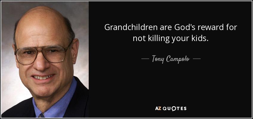 Grandchildren are God's reward for not killing your kids. - Tony Campolo