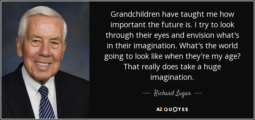 Grandchildren have taught me how important the future is. I try to look through their eyes and envision what's in their imagination. What's the world going to look like when they're my age? That really does take a huge imagination. - Richard Lugar