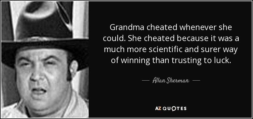 Grandma cheated whenever she could. She cheated because it was a much more scientific and surer way of winning than trusting to luck. - Allan Sherman